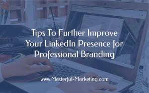 Tips To Further Improve Your LinkedIn Presence for Professional Branding