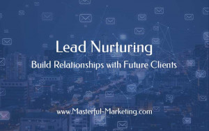Lead Nurturing - Build Relationships with Future Clients