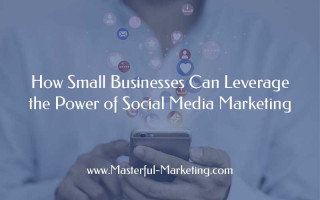 How Small Businesses Can Leverage the Power of Social Media Marketing