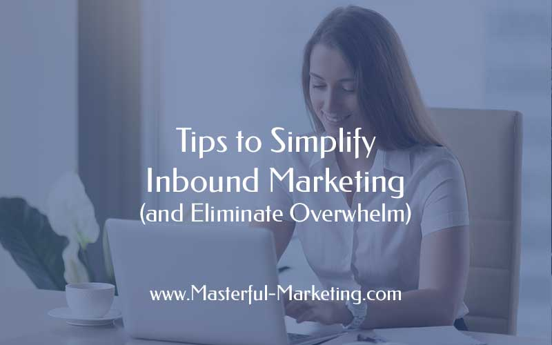 Tips to Simplify Inbound Marketing (and Eliminate Overwhelm)