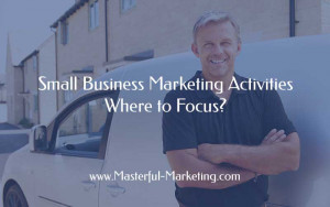 Small Business Marketing Activities - Where to Focus?